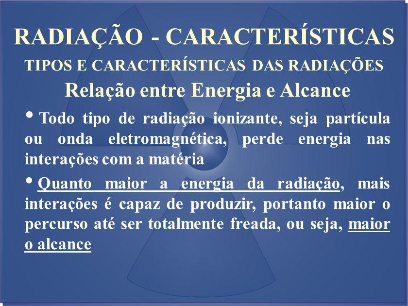 RADIAÇÃO - CARACTERÍSTICAS TIPOS E CARACTERÍSTICAS DAS RADIAÇÕES Relação entre Energia e Alcance Todo tipo de radiação ionizante, seja partícula ou on