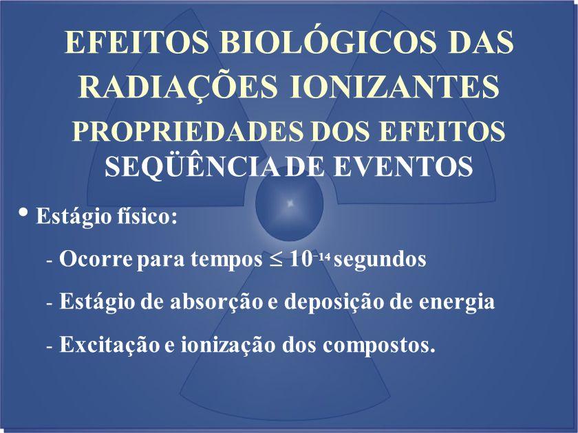EFEITOS BIOLÓGICOS DAS RADIAÇÕES IONIZANTES PROPRIEDADES DOS EFEITOS SEQÜÊNCIA DE EVENTOS Estágio físico: - Ocorre para tempos 10 - 14 segundos - Está