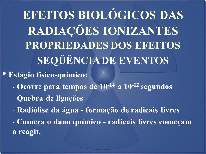 EFEITOS BIOLÓGICOS DAS RADIAÇÕES IONIZANTES PROPRIEDADES DOS EFEITOS SEQÜÊNCIA DE EVENTOS Estágio físico-químico: - Ocorre para tempos de 10 -14 a 10