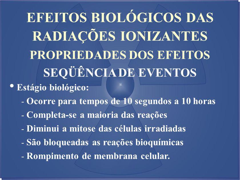 EFEITOS BIOLÓGICOS DAS RADIAÇÕES IONIZANTES PROPRIEDADES DOS EFEITOS SEQÜÊNCIA DE EVENTOS Estágio biológico: - Ocorre para tempos de 10 segundos a 10
