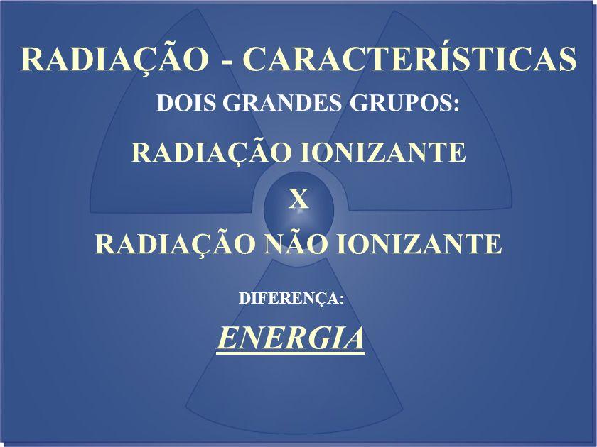 RADIAÇÃO - CARACTERÍSTICAS DOIS GRANDES GRUPOS: RADIAÇÃO IONIZANTE X RADIAÇÃO NÃO IONIZANTE DIFERENÇA: ENERGIA