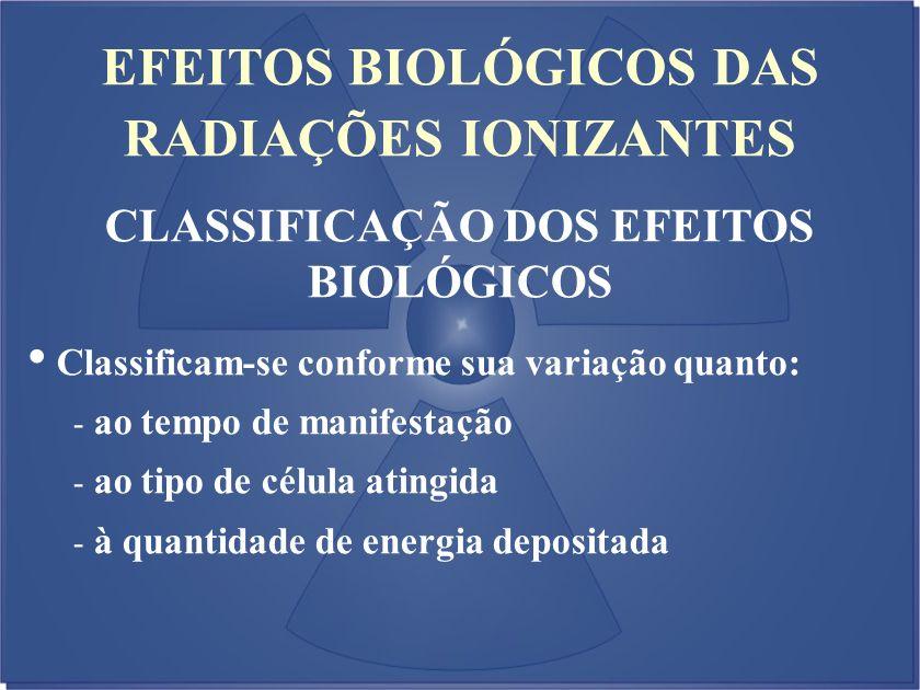 EFEITOS BIOLÓGICOS DAS RADIAÇÕES IONIZANTES CLASSIFICAÇÃO DOS EFEITOS BIOLÓGICOS Classificam-se conforme sua variação quanto: - ao tempo de manifestaç