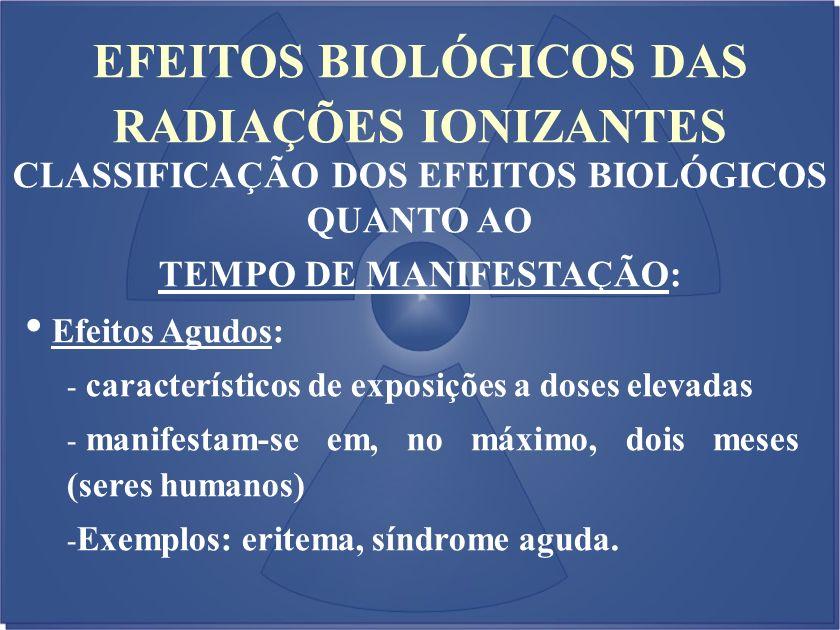 EFEITOS BIOLÓGICOS DAS RADIAÇÕES IONIZANTES CLASSIFICAÇÃO DOS EFEITOS BIOLÓGICOS QUANTO AO TEMPO DE MANIFESTAÇÃO: Efeitos Agudos: - característicos de