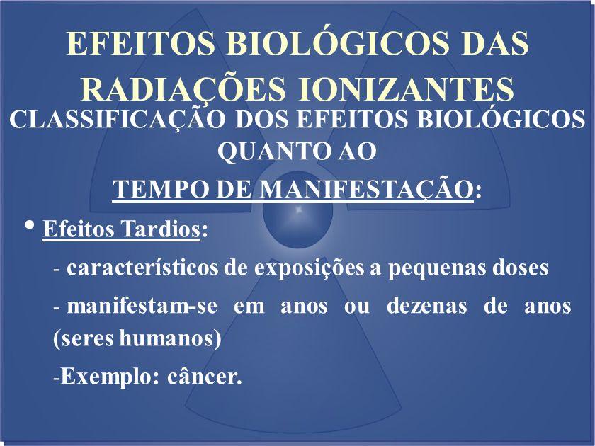EFEITOS BIOLÓGICOS DAS RADIAÇÕES IONIZANTES CLASSIFICAÇÃO DOS EFEITOS BIOLÓGICOS QUANTO AO TEMPO DE MANIFESTAÇÃO: Efeitos Tardios: - característicos d