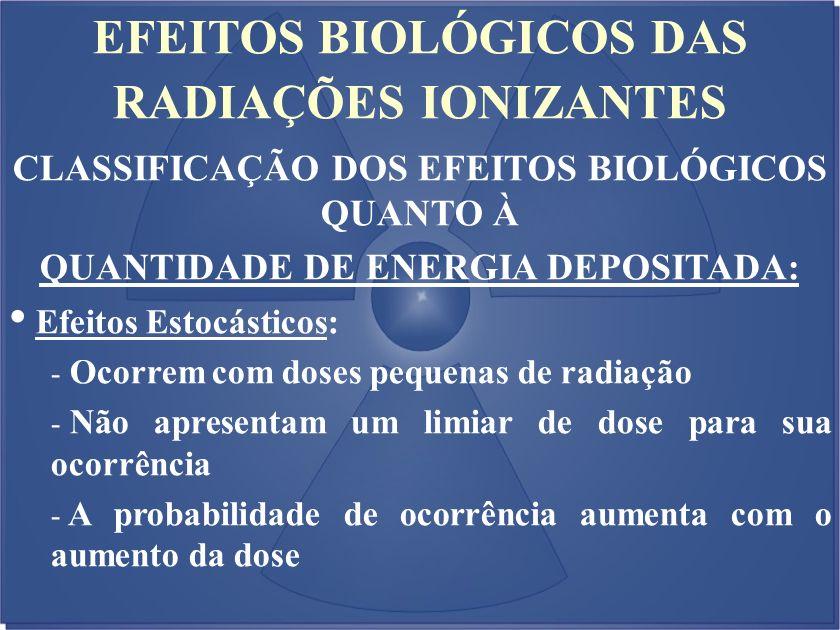 EFEITOS BIOLÓGICOS DAS RADIAÇÕES IONIZANTES CLASSIFICAÇÃO DOS EFEITOS BIOLÓGICOS QUANTO À QUANTIDADE DE ENERGIA DEPOSITADA: Efeitos Estocásticos: - Oc