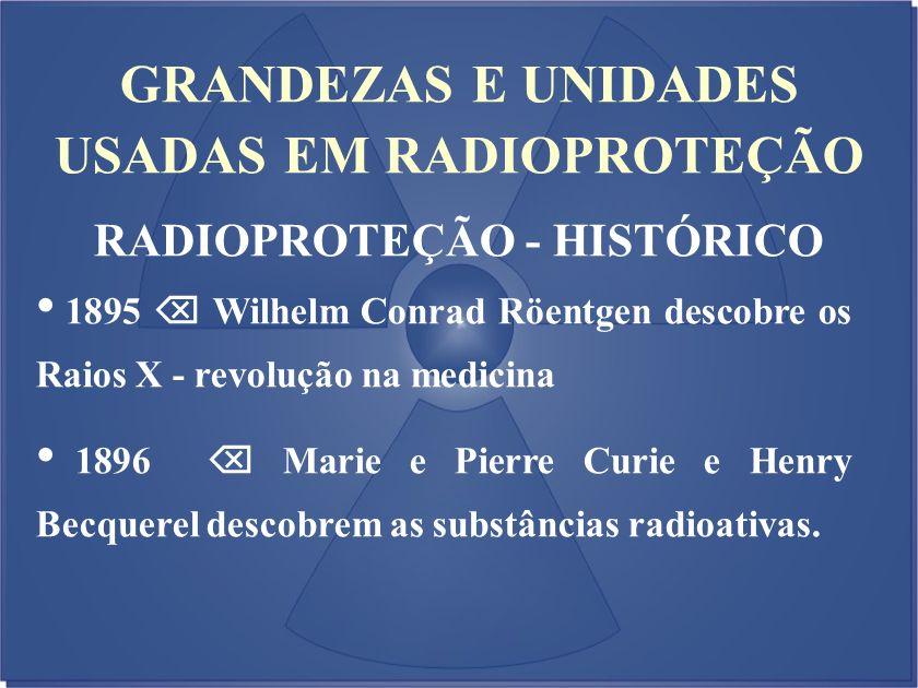 GRANDEZAS E UNIDADES USADAS EM RADIOPROTEÇÃO RADIOPROTEÇÃO - HISTÓRICO 1895 Wilhelm Conrad Röentgen descobre os Raios X - revolução na medicina 1896 M
