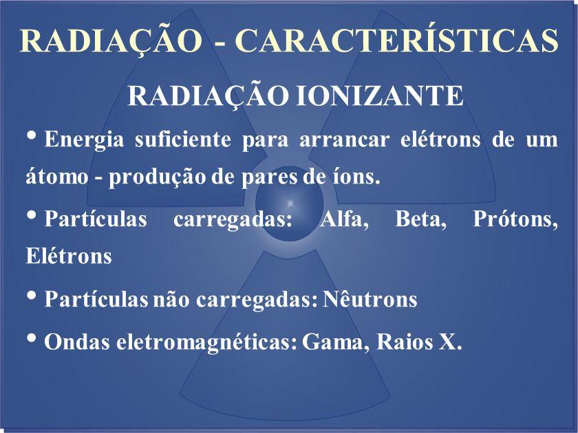 RADIAÇÃO - CARACTERÍSTICAS Energia suficiente para arrancar elétrons de um átomo - produção de pares de íons. Partículas carregadas: Alfa, Beta, Próto