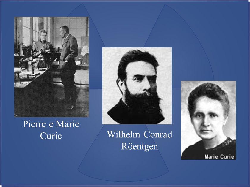 Wilhelm Conrad Röentgen Pierre e Marie Curie
