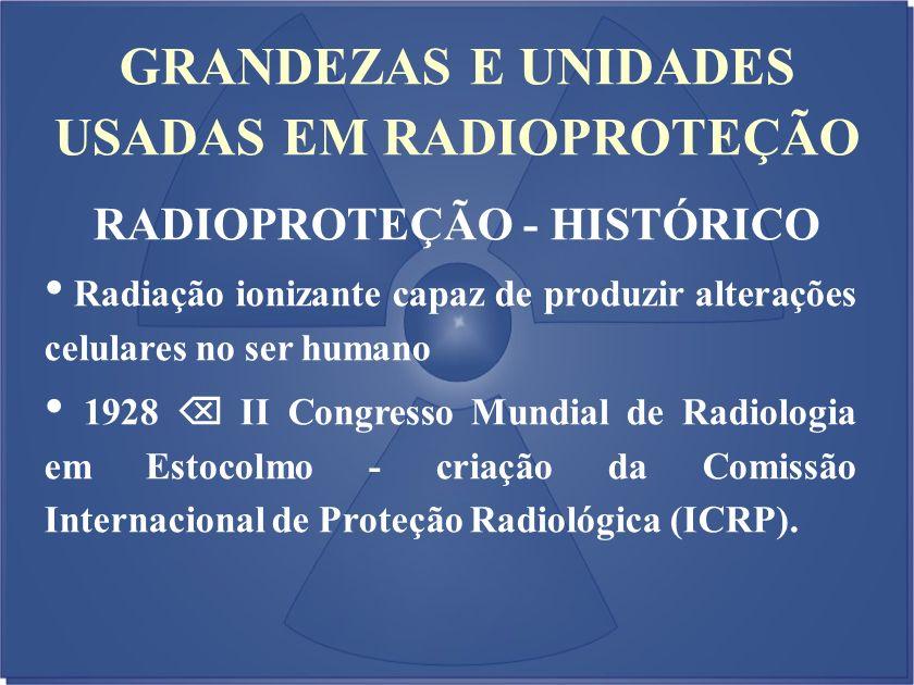 GRANDEZAS E UNIDADES USADAS EM RADIOPROTEÇÃO RADIOPROTEÇÃO - HISTÓRICO Radiação ionizante capaz de produzir alterações celulares no ser humano 1928 II