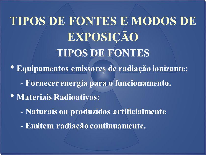 TIPOS DE FONTES E MODOS DE EXPOSIÇÃO TIPOS DE FONTES Equipamentos emissores de radiação ionizante: - Fornecer energia para o funcionamento. Materiais