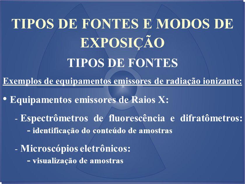 TIPOS DE FONTES E MODOS DE EXPOSIÇÃO TIPOS DE FONTES Exemplos de equipamentos emissores de radiação ionizante: Equipamentos emissores de Raios X: - Es
