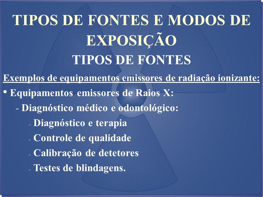 TIPOS DE FONTES E MODOS DE EXPOSIÇÃO TIPOS DE FONTES Exemplos de equipamentos emissores de radiação ionizante: Equipamentos emissores de Raios X: - Di