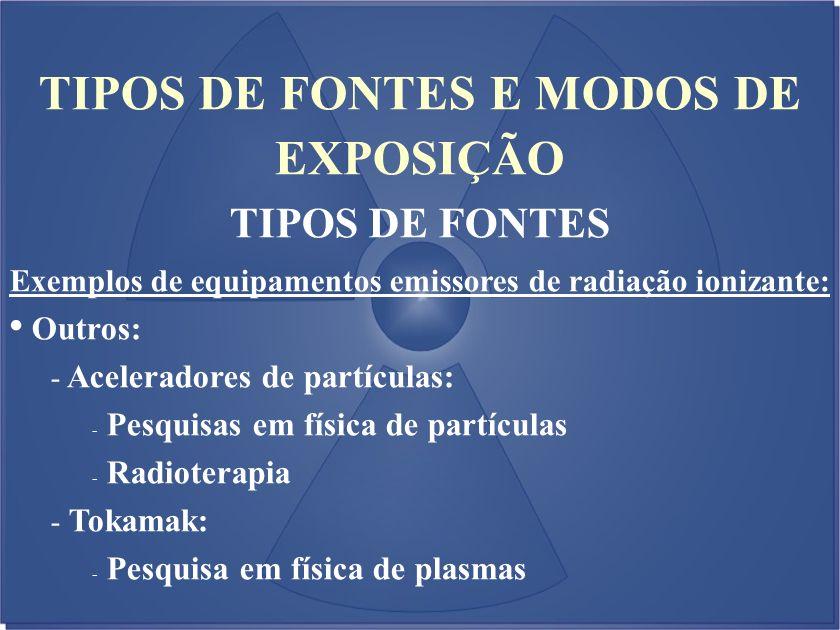 TIPOS DE FONTES E MODOS DE EXPOSIÇÃO TIPOS DE FONTES Exemplos de equipamentos emissores de radiação ionizante: Outros: - Aceleradores de partículas: -