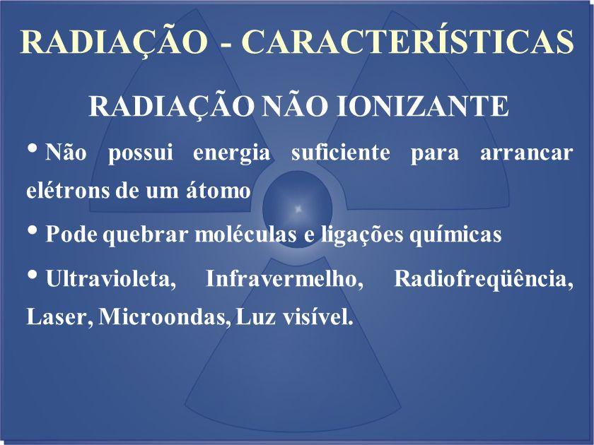 RADIAÇÃO - CARACTERÍSTICAS Não possui energia suficiente para arrancar elétrons de um átomo Pode quebrar moléculas e ligações químicas Ultravioleta, I