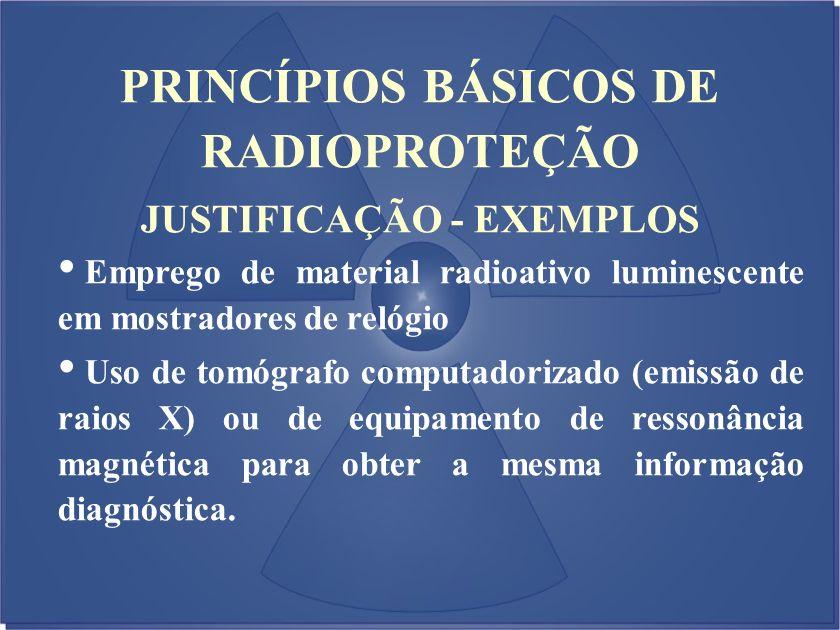 JUSTIFICAÇÃO - EXEMPLOS Emprego de material radioativo luminescente em mostradores de relógio Uso de tomógrafo computadorizado (emissão de raios X) ou