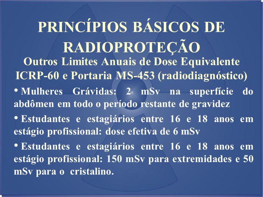 Outros Limites Anuais de Dose Equivalente ICRP-60 e Portaria MS-453 (radiodiagnóstico) Mulheres Grávidas: 2 mSv na superfície do abdômen em todo o per