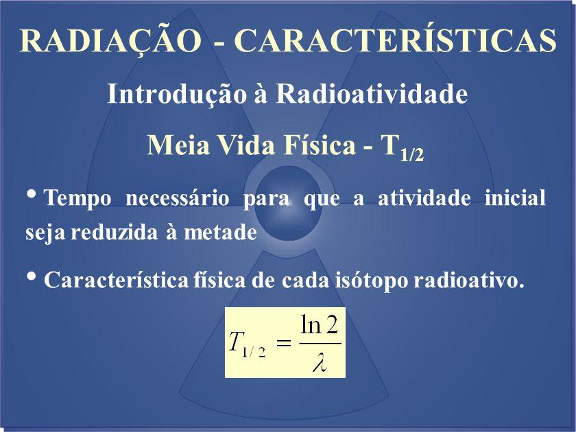 RADIAÇÃO - CARACTERÍSTICAS Introdução à Radioatividade Meia Vida Física - T 1/2 Tempo necessário para que a atividade inicial seja reduzida à metade C