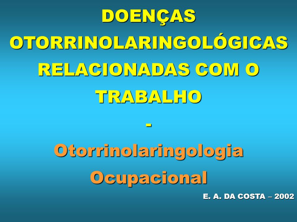 DOENÇAS OTORRINOLARINGOLÓGICAS RELACIONADAS COM O TRABALHO - Otorrinolaringologia Ocupacional E. A. DA COSTA – 2002