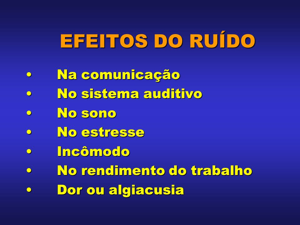 EFEITOS DO RUÍDO EFEITOS DO RUÍDO Na comunicaçãoNa comunicação No sistema auditivoNo sistema auditivo No sonoNo sono No estresseNo estresse IncômodoIn