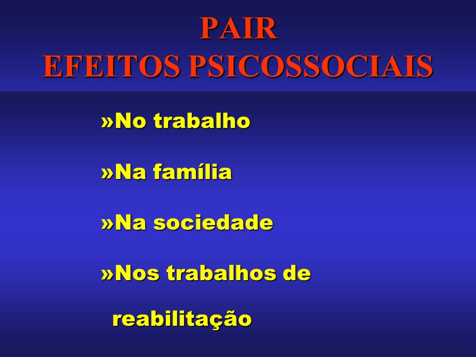 PAIR EFEITOS PSICOSSOCIAIS »No trabalho »Na família »Na sociedade »Nos trabalhos de reabilitação