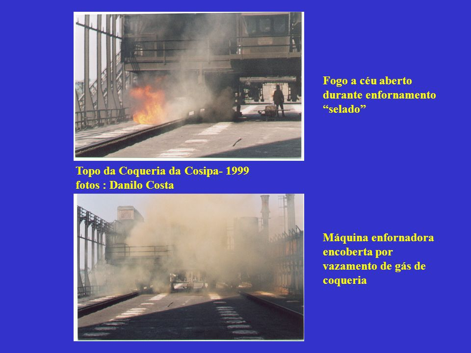 Topo da Coqueria da Cosipa- 1999 fotos : Danilo Costa Fogo a céu aberto durante enfornamento selado Máquina enfornadora encoberta por vazamento de gás