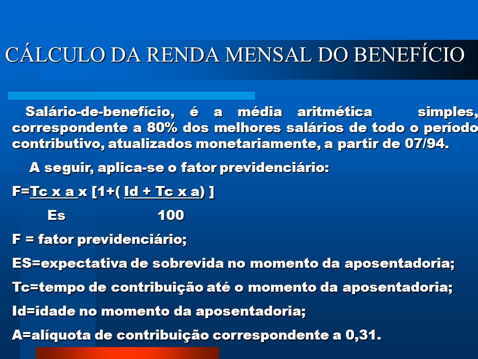 CÁLCULO DA RENDA MENSAL DO BENEFÍCIO Salário-de-benefício, é a média aritmética simples, correspondente a 80% dos melhores salários de todo o período contributivo, atualizados monetariamente, a partir de 07/94.