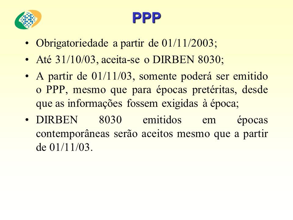 PPP Obrigatoriedade a partir de 01/11/2003; Até 31/10/03, aceita-se o DIRBEN 8030; A partir de 01/11/03, somente poderá ser emitido o PPP, mesmo que p