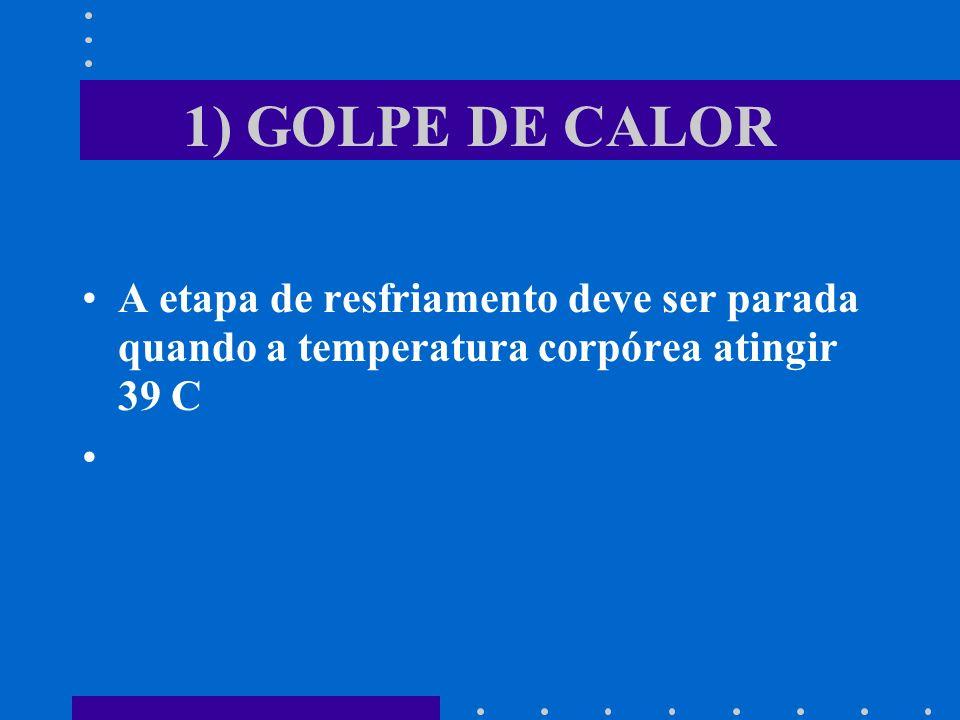 1) GOLPE DE CALOR A etapa de resfriamento deve ser parada quando a temperatura corpórea atingir 39 C