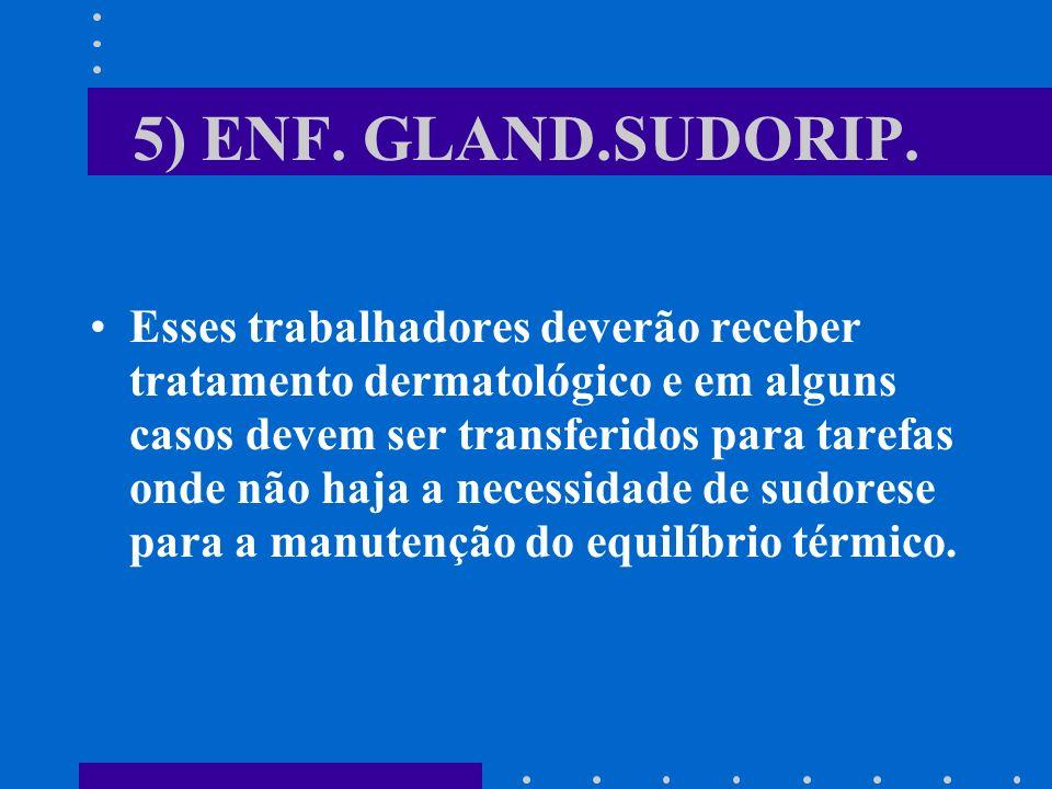 5) ENF. GLAND.SUDORIP. Esses trabalhadores deverão receber tratamento dermatológico e em alguns casos devem ser transferidos para tarefas onde não haj