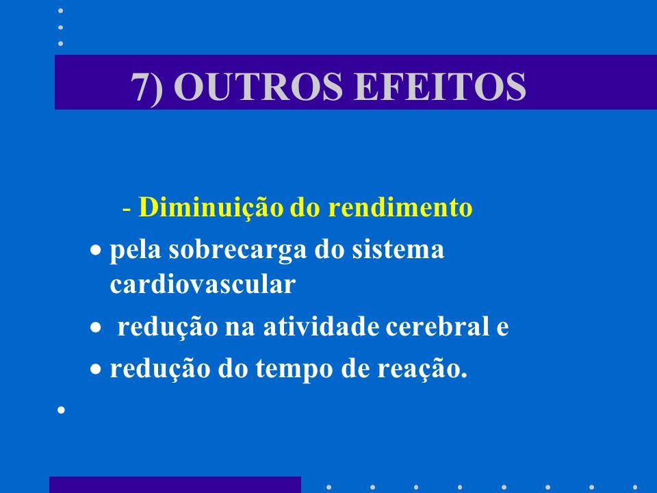 7) OUTROS EFEITOS -Diminuição do rendimento pela sobrecarga do sistema cardiovascular redução na atividade cerebral e redução do tempo de reação.