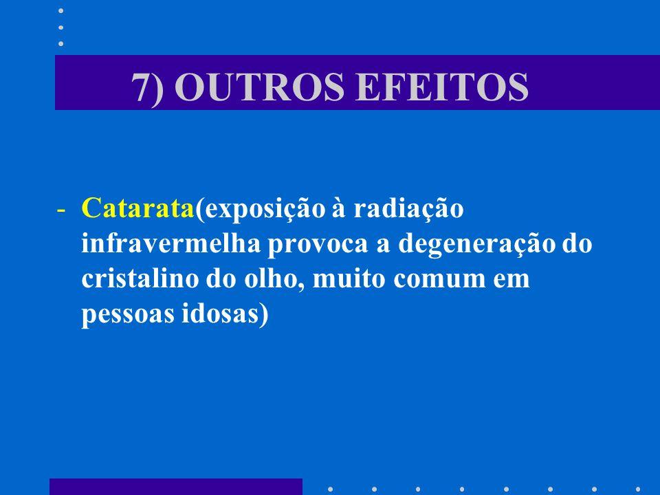 7) OUTROS EFEITOS -Catarata(exposição à radiação infravermelha provoca a degeneração do cristalino do olho, muito comum em pessoas idosas)