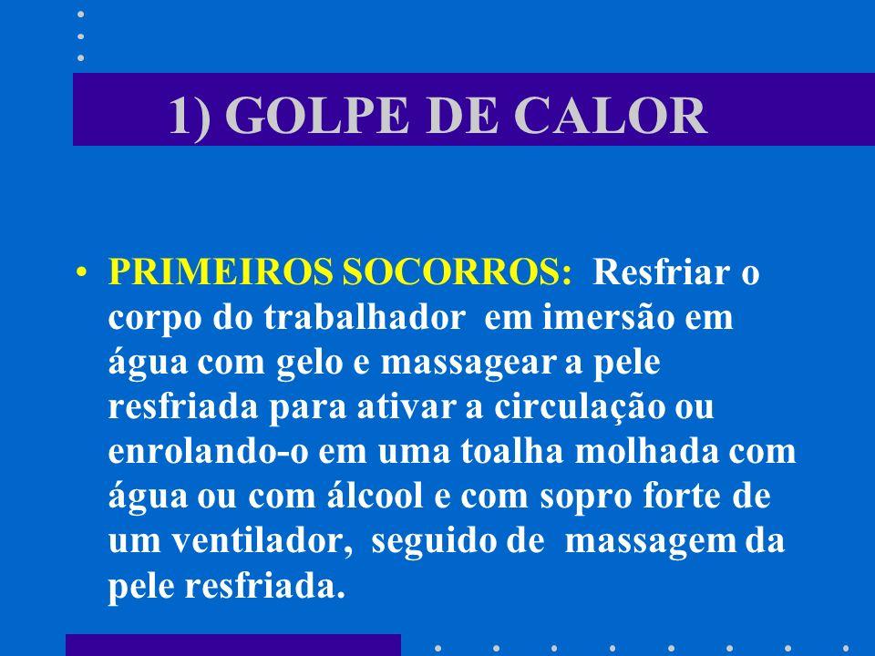 1) GOLPE DE CALOR PRIMEIROS SOCORROS: Resfriar o corpo do trabalhador em imersão em água com gelo e massagear a pele resfriada para ativar a circulaçã
