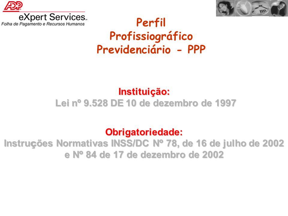 Perfil Profissiográfico Previdenciário - PPP Instituição: Lei nº 9.528 DE 10 de dezembro de 1997 Lei nº 9.528 DE 10 de dezembro de 1997 Obrigatoriedad