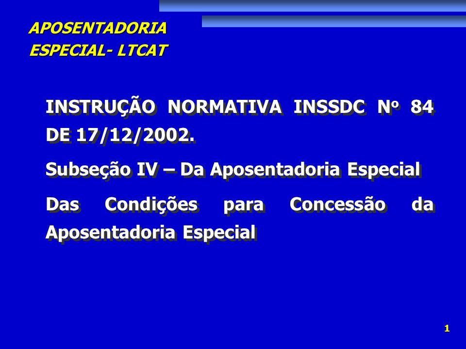 APOSENTADORIA ESPECIAL- LTCAT 1 INSTRUÇÃO NORMATIVA INSSDC N o 84 DE 17/12/2002. Subseção IV – Da Aposentadoria Especial Das Condições para Concessão