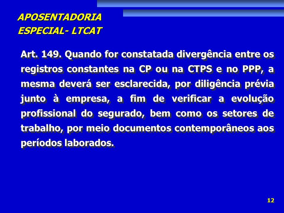 APOSENTADORIA ESPECIAL- LTCAT 12 Art. 149. Quando for constatada divergência entre os registros constantes na CP ou na CTPS e no PPP, a mesma deverá s