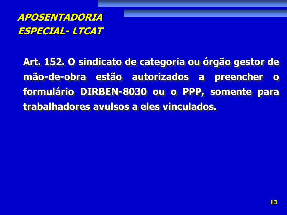 APOSENTADORIA ESPECIAL- LTCAT 13 Art. 152. O sindicato de categoria ou órgão gestor de mão-de-obra estão autorizados a preencher o formulário DIRBEN-8