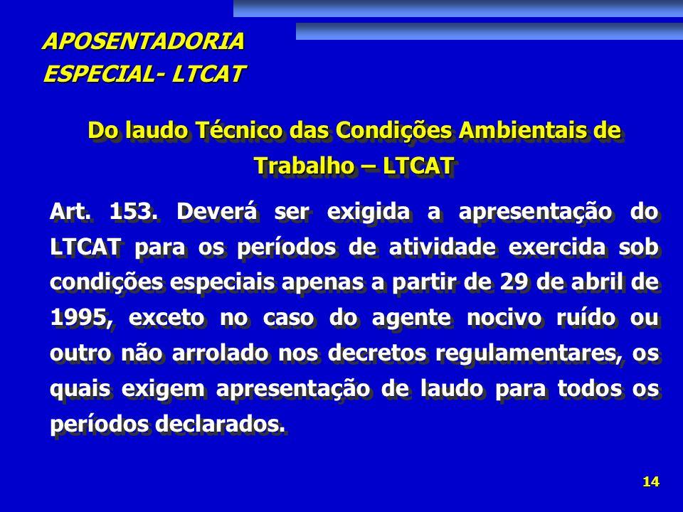 APOSENTADORIA ESPECIAL- LTCAT 14 Do laudo Técnico das Condições Ambientais de Trabalho – LTCAT Art. 153. Deverá ser exigida a apresentação do LTCAT pa