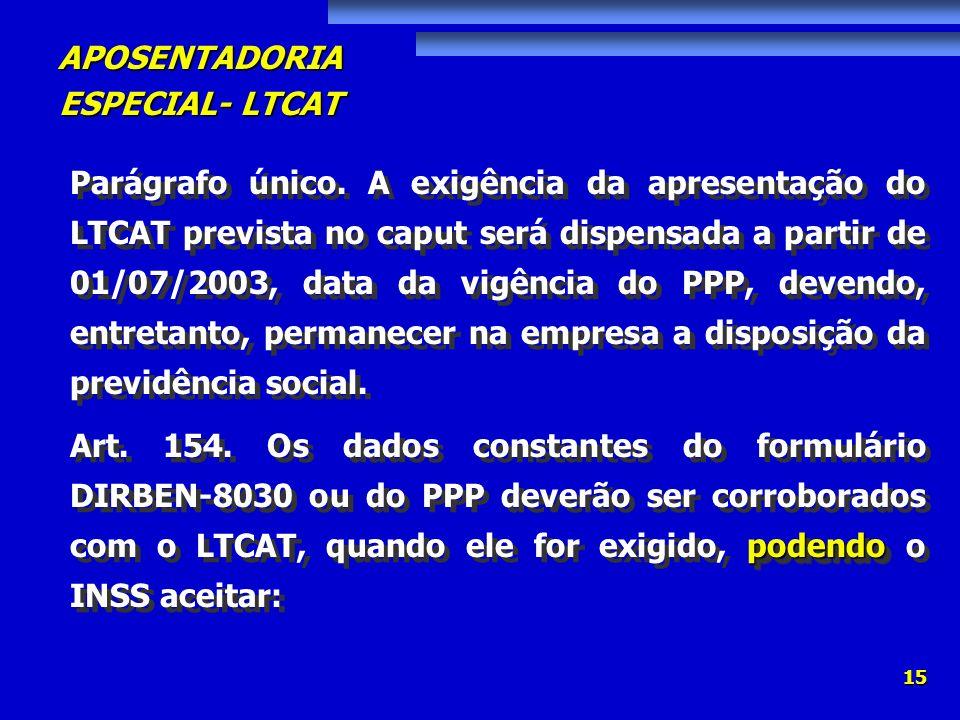 APOSENTADORIA ESPECIAL- LTCAT 15 Parágrafo único. A exigência da apresentação do LTCAT prevista no caput será dispensada a partir de 01/07/2003, data