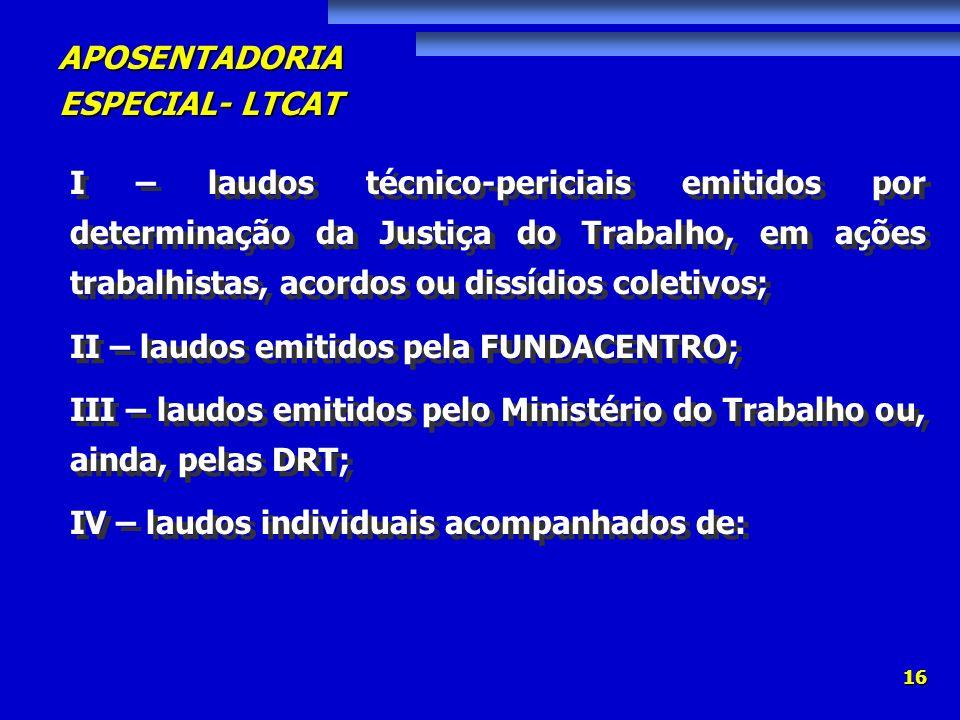 APOSENTADORIA ESPECIAL- LTCAT 16 I – laudos técnico-periciais emitidos por determinação da Justiça do Trabalho, em ações trabalhistas, acordos ou diss