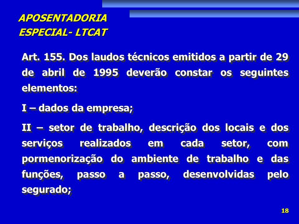 APOSENTADORIA ESPECIAL- LTCAT 18 Art. 155. Dos laudos técnicos emitidos a partir de 29 de abril de 1995 deverão constar os seguintes elementos: I – da