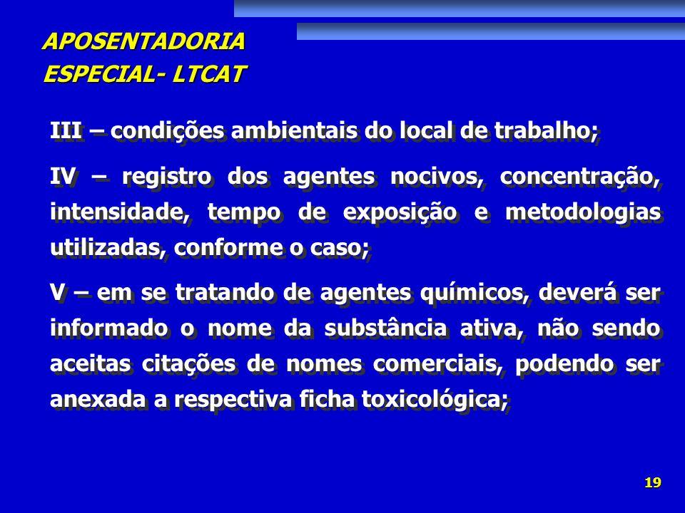 APOSENTADORIA ESPECIAL- LTCAT 19 III – condições ambientais do local de trabalho; IV – registro dos agentes nocivos, concentração, intensidade, tempo