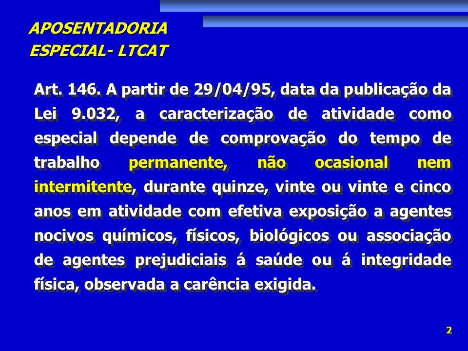 APOSENTADORIA ESPECIAL- LTCAT 2 Art. 146. A partir de 29/04/95, data da publicação da Lei 9.032, a caracterização de atividade como especial depende d