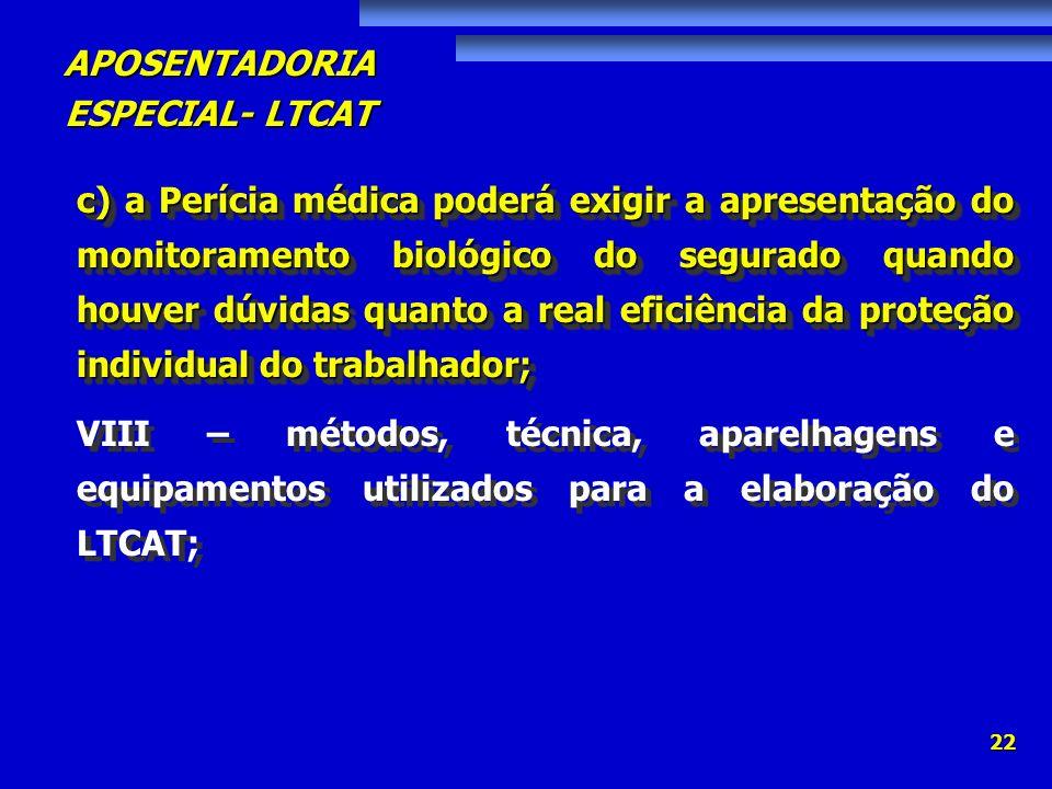 APOSENTADORIA ESPECIAL- LTCAT 22 c) a Perícia médica poderá exigir a apresentação do monitoramento biológico do segurado quando houver dúvidas quanto