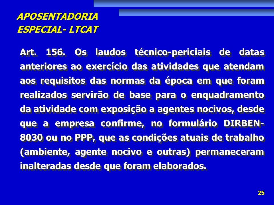 APOSENTADORIA ESPECIAL- LTCAT 25 Art. 156. Os laudos técnico-periciais de datas anteriores ao exercício das atividades que atendam aos requisitos das