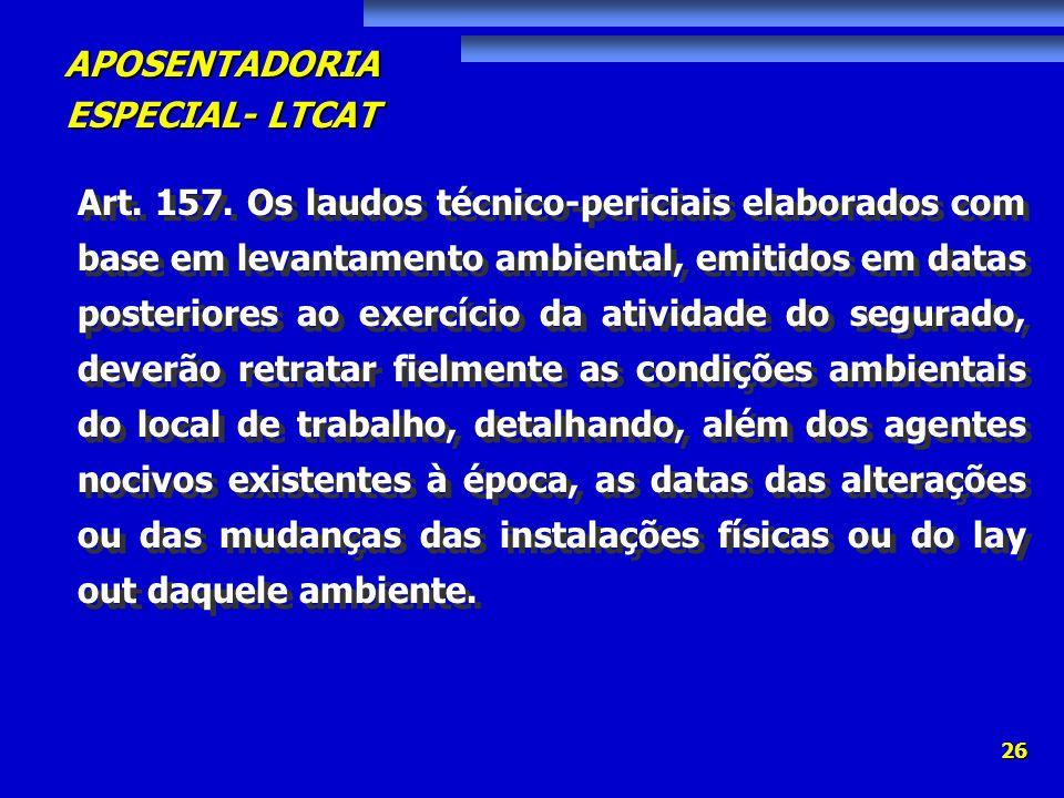 APOSENTADORIA ESPECIAL- LTCAT 26 Art. 157. Os laudos técnico-periciais elaborados com base em levantamento ambiental, emitidos em datas posteriores ao