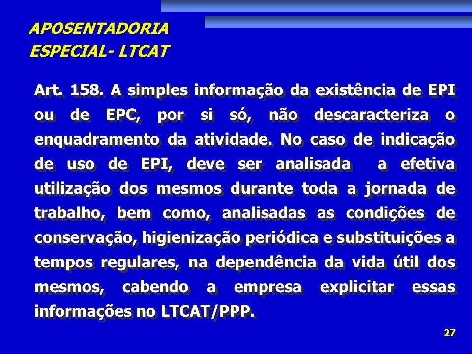 APOSENTADORIA ESPECIAL- LTCAT 27 Art. 158. A simples informação da existência de EPI ou de EPC, por si só, não descaracteriza o enquadramento da ativi