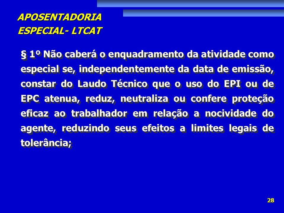 APOSENTADORIA ESPECIAL- LTCAT 28 § 1º Não caberá o enquadramento da atividade como especial se, independentemente da data de emissão, constar do Laudo