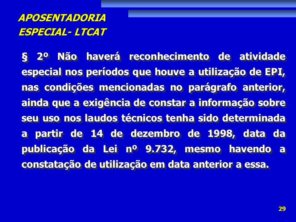 APOSENTADORIA ESPECIAL- LTCAT 29 § 2º Não haverá reconhecimento de atividade especial nos períodos que houve a utilização de EPI, nas condições mencio