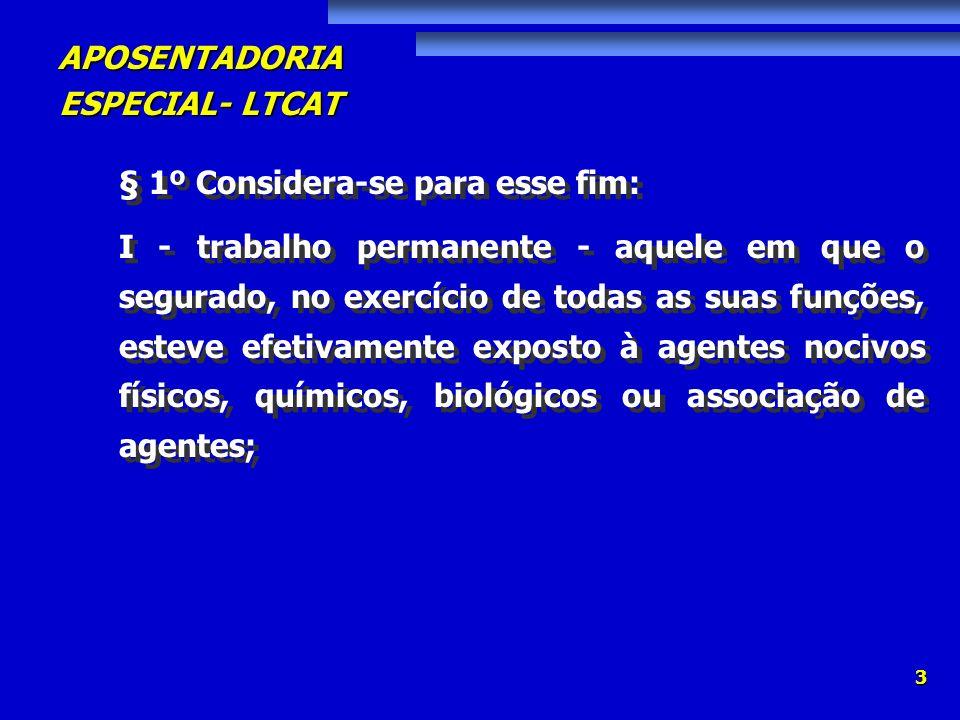 APOSENTADORIA ESPECIAL- LTCAT 3 § 1º Considera-se para esse fim: I - trabalho permanente - aquele em que o segurado, no exercício de todas as suas fun
