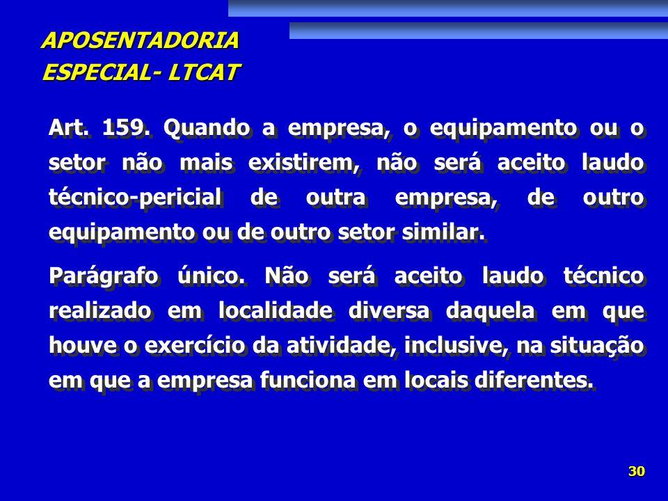 APOSENTADORIA ESPECIAL- LTCAT 30 Art. 159. Quando a empresa, o equipamento ou o setor não mais existirem, não será aceito laudo técnico-pericial de ou